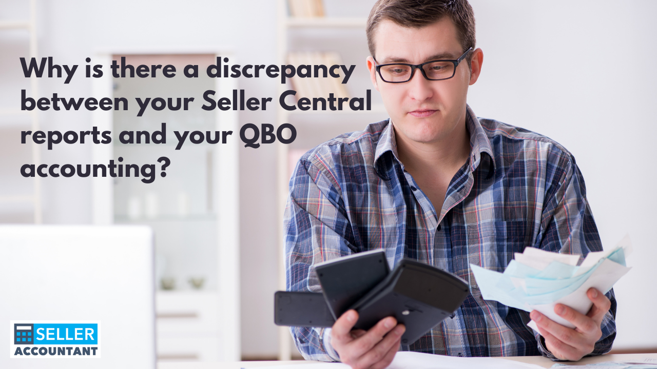 Why is there a discrepancy between your Seller Central reports and your QBO accounting?
